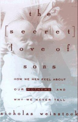 The secret love of sons : what we men feel about our mothers, and why we never tell / Nicholas Weinstock.