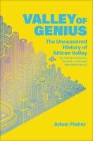 Valley of genius : the uncensored history of Silicon Valley, as told by the hackers, founders, and freaks who made it boom  Cover Image