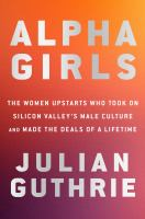 Alpha girls : the women upstarts who took on Silicon Valley's male culture and made the deals of a lifetime  Cover Image