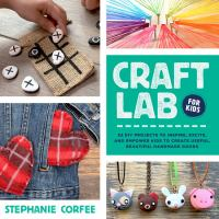 Craft lab for kids : 52 DIY projects to inspire, excite, and empower kids to create useful, beautiful handmade goods Book cover