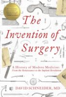 The invention of surgery : a history of modern medicine : from the Renaissance to the implant revolution  Cover Image