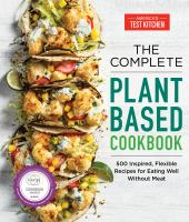 The complete plant-based cookbook : 500 inspired, flexible recipes for eating well without meat  Cover Image