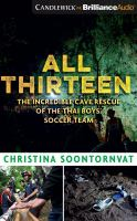 All thirteen : the incredible cave resuce of the Thai boys' soccer team  Cover Image