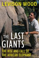 The last giants : the rise and fall of the African elephant  Cover Image