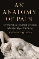 An anatomy of pain : how the body and the mind experience and endure physical suffering Book cover