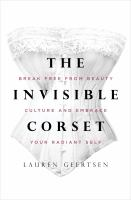 The invisible corset : break free from beauty culture and embrace your radiant self Book cover