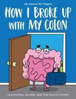 How I broke up with my colon : fascinating, bizarre, and true health stories Book cover