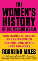 The women's history of the modern world : how radicals, rebels, and everywomen revolutionized the last 200 years Book cover