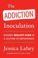 The addiction inoculation : raising healthy kids in a culture of dependence Book cover