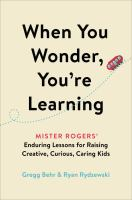 When you wonder, you're learning : Mister Rogers' enduring lessons for raising creative, curious, caring kids Book cover
