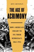 The age of acrimony : how Americans fought to fix their democracy, 1865-1915 Book cover