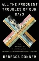 All the frequent troubles of our days : the true story of the American woman at the heart of the German resistance to Hitler Book cover