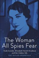 The woman all spies fear : code breaker Elizebeth Smith Friedman and her hidden life Book cover